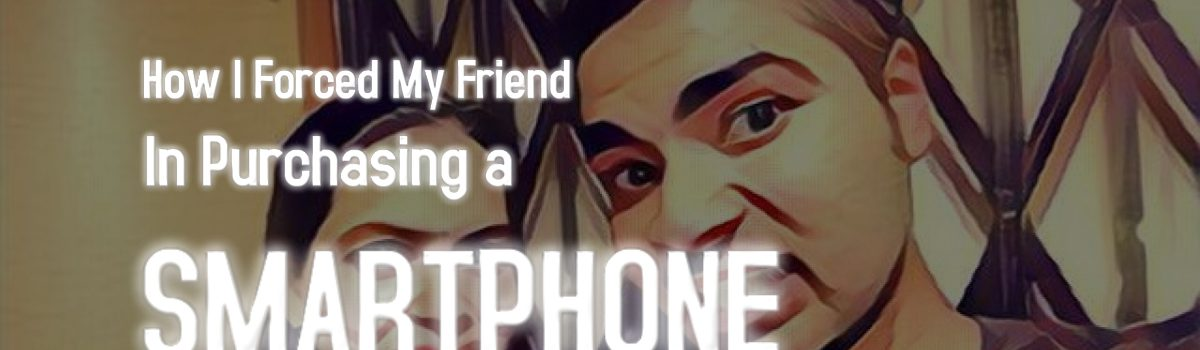 How I Forced My Friend in Purchasing a New Smartphone