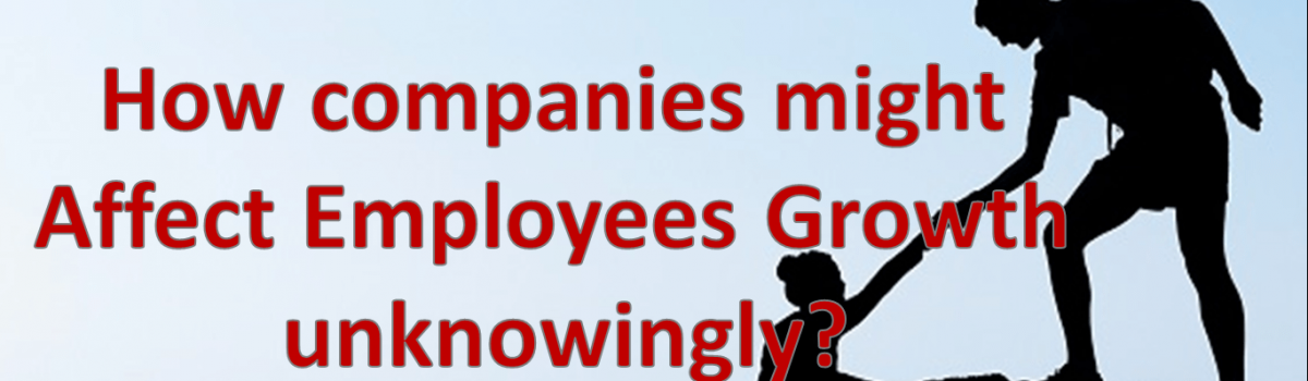 How companies might affect their employees growth unknowingly?